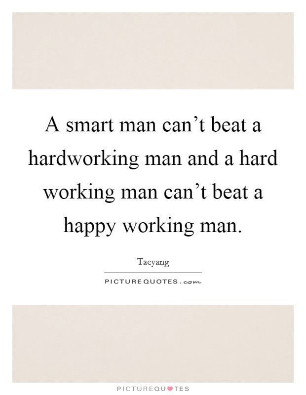 A smart man can't beat a hardworking man and a hard working man can't beat a happy working man Picture Quote #1