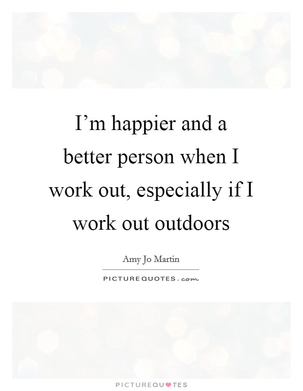 I'm happier and a better person when I work out, especially if I work out outdoors Picture Quote #1