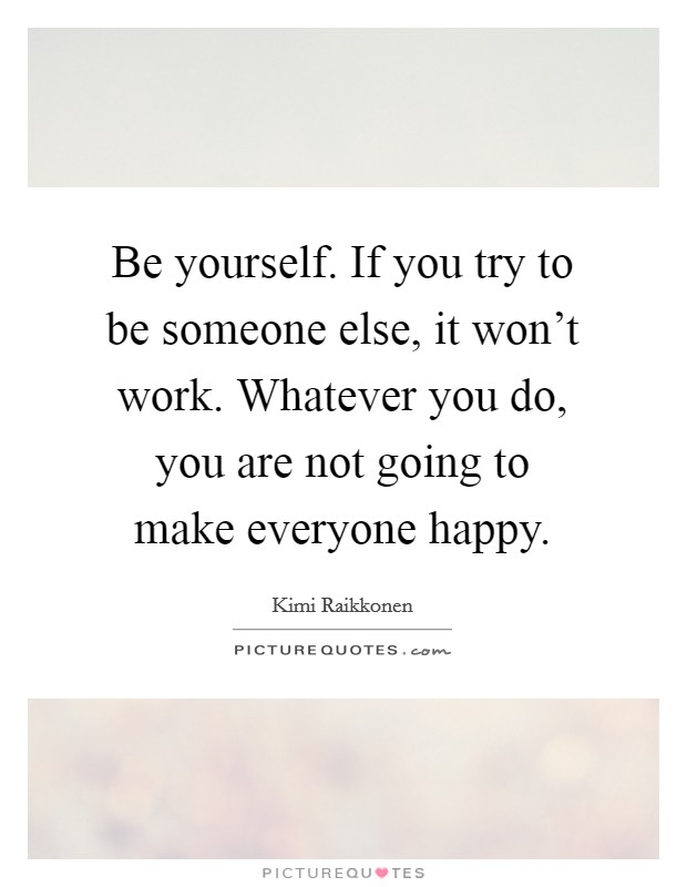 Be yourself. If you try to be someone else, it won't work. Whatever you do, you are not going to make everyone happy Picture Quote #1