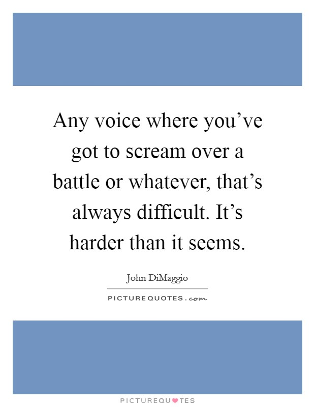 Any voice where you've got to scream over a battle or whatever, that's always difficult. It's harder than it seems Picture Quote #1