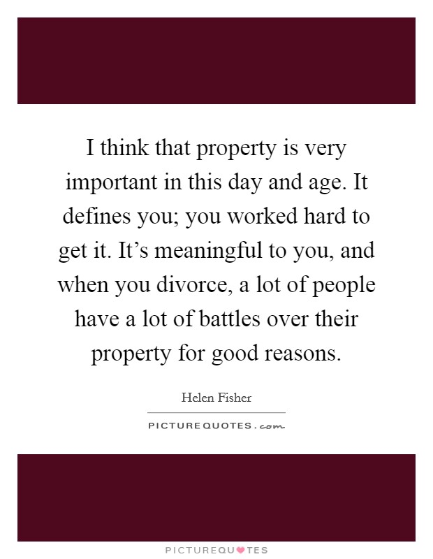 I think that property is very important in this day and age. It defines you; you worked hard to get it. It's meaningful to you, and when you divorce, a lot of people have a lot of battles over their property for good reasons Picture Quote #1
