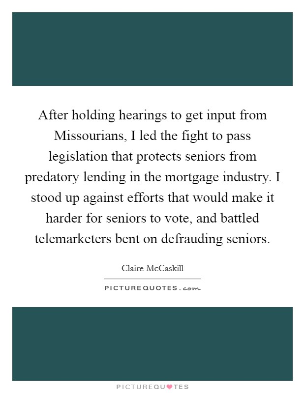 After holding hearings to get input from Missourians, I led the fight to pass legislation that protects seniors from predatory lending in the mortgage industry. I stood up against efforts that would make it harder for seniors to vote, and battled telemarketers bent on defrauding seniors Picture Quote #1