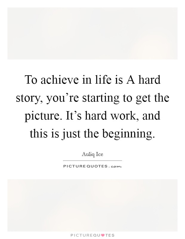 To achieve in life is A hard story, you're starting to get the picture. It's hard work, and this is just the beginning Picture Quote #1
