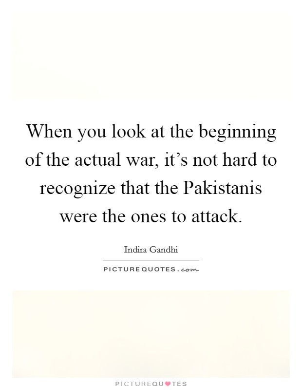 When you look at the beginning of the actual war, it's not hard to recognize that the Pakistanis were the ones to attack Picture Quote #1