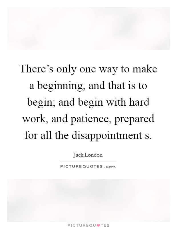 There's only one way to make a beginning, and that is to begin; and begin with hard work, and patience, prepared for all the disappointment s Picture Quote #1