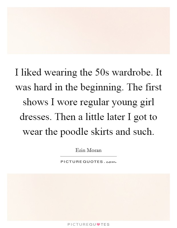 I liked wearing the  50s wardrobe. It was hard in the beginning. The first shows I wore regular young girl dresses. Then a little later I got to wear the poodle skirts and such Picture Quote #1