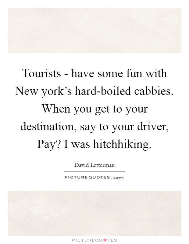 Tourists - have some fun with New york's hard-boiled cabbies. When you get to your destination, say to your driver, Pay? I was hitchhiking Picture Quote #1