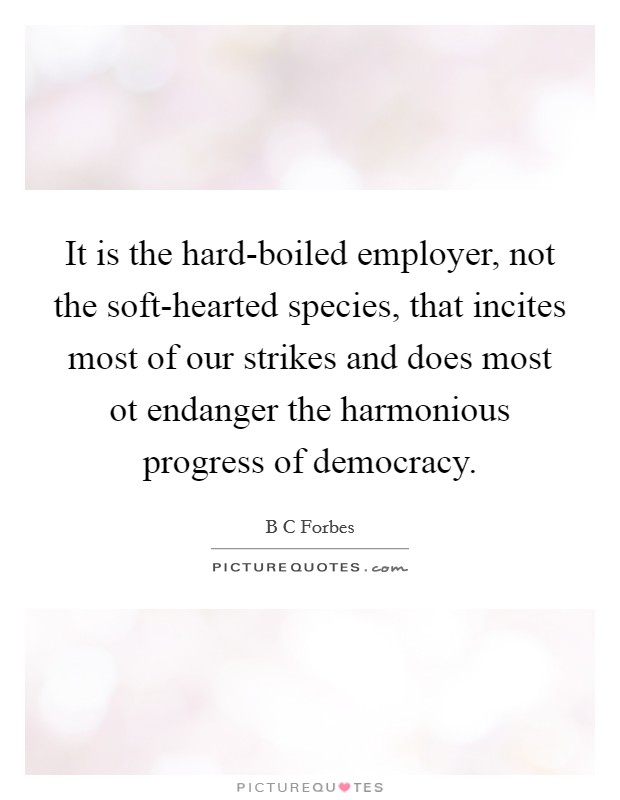 It is the hard-boiled employer, not the soft-hearted species, that incites most of our strikes and does most ot endanger the harmonious progress of democracy Picture Quote #1