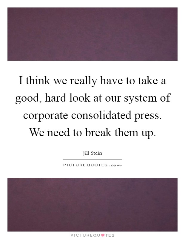 I think we really have to take a good, hard look at our system of corporate consolidated press. We need to break them up Picture Quote #1