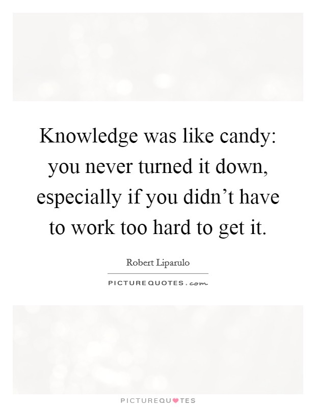 Knowledge was like candy: you never turned it down, especially if you didn't have to work too hard to get it Picture Quote #1