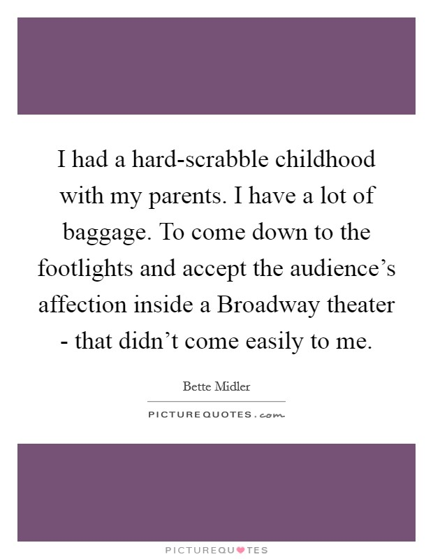 I had a hard-scrabble childhood with my parents. I have a lot of baggage. To come down to the footlights and accept the audience's affection inside a Broadway theater - that didn't come easily to me Picture Quote #1