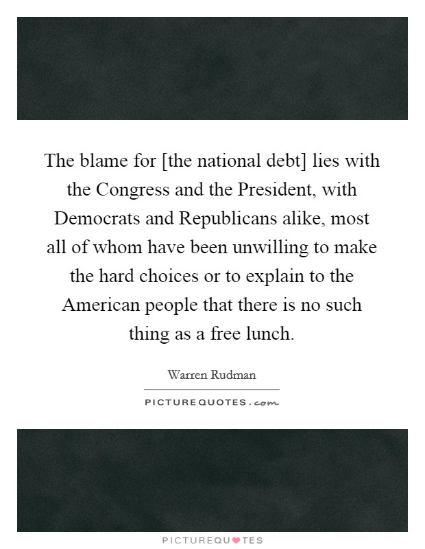 The blame for [the national debt] lies with the Congress and the President, with Democrats and Republicans alike, most all of whom have been unwilling to make the hard choices or to explain to the American people that there is no such thing as a free lunch Picture Quote #1