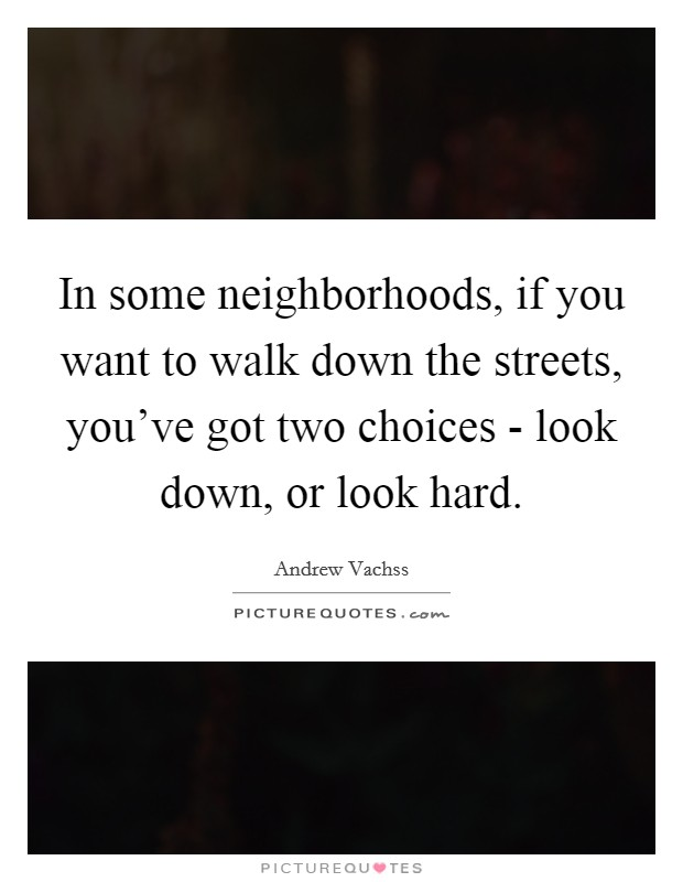 In some neighborhoods, if you want to walk down the streets, you've got two choices - look down, or look hard Picture Quote #1