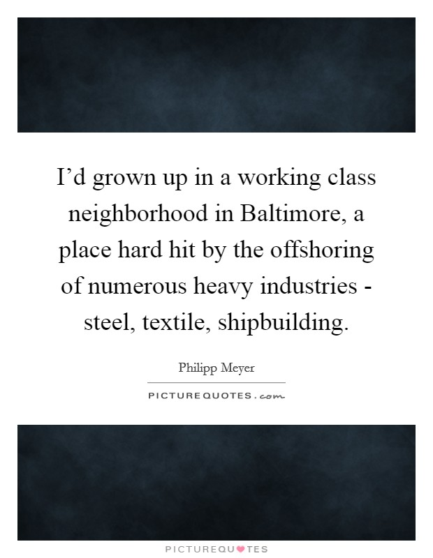 I'd grown up in a working class neighborhood in Baltimore, a place hard hit by the offshoring of numerous heavy industries - steel, textile, shipbuilding Picture Quote #1