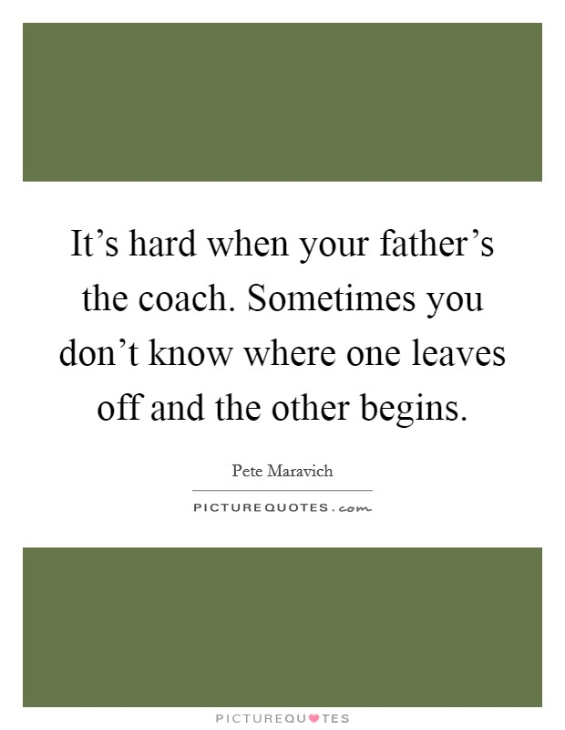 It's hard when your father's the coach. Sometimes you don't know where one leaves off and the other begins Picture Quote #1