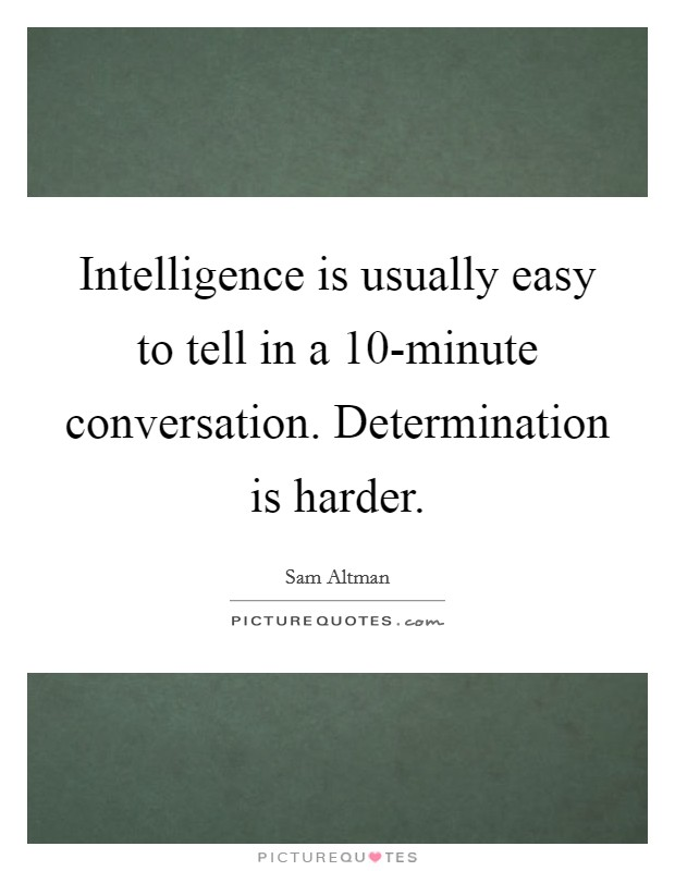 Intelligence is usually easy to tell in a 10-minute conversation. Determination is harder Picture Quote #1