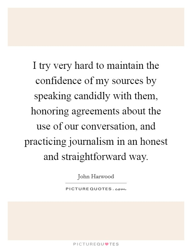 I try very hard to maintain the confidence of my sources by speaking candidly with them, honoring agreements about the use of our conversation, and practicing journalism in an honest and straightforward way Picture Quote #1