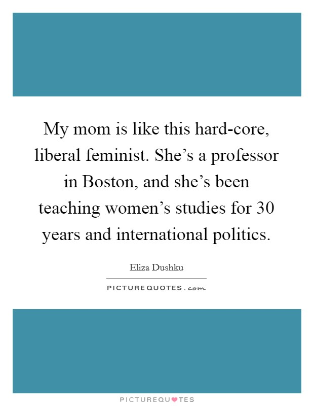 My mom is like this hard-core, liberal feminist. She's a professor in Boston, and she's been teaching women's studies for 30 years and international politics Picture Quote #1