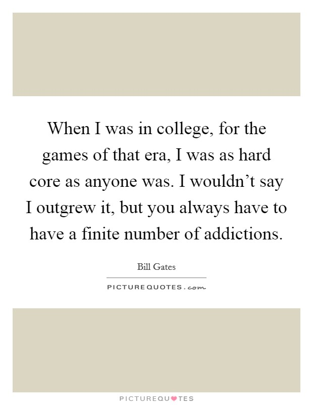 When I was in college, for the games of that era, I was as hard core as anyone was. I wouldn't say I outgrew it, but you always have to have a finite number of addictions Picture Quote #1