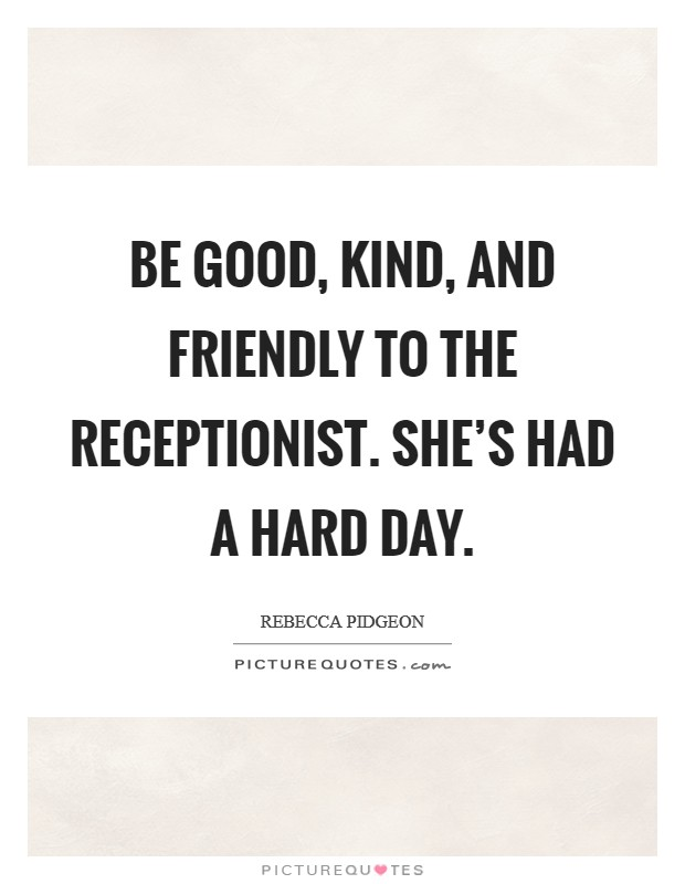 Be good, kind, and friendly to the receptionist. She's had a hard day Picture Quote #1
