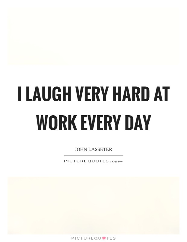 I laugh very hard at work every day Picture Quote #1