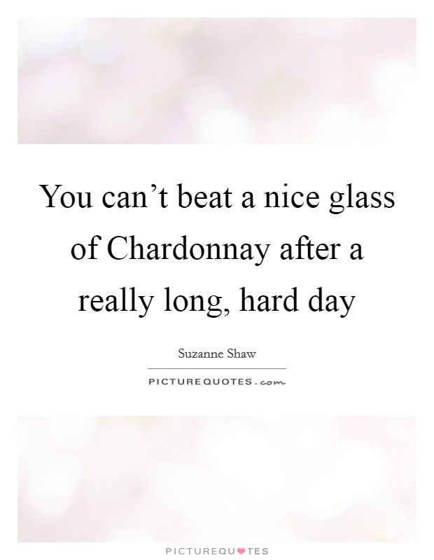 You can't beat a nice glass of Chardonnay after a really long, hard day Picture Quote #1