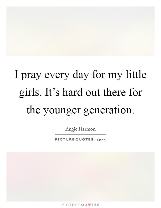 I pray every day for my little girls. It's hard out there for the younger generation Picture Quote #1