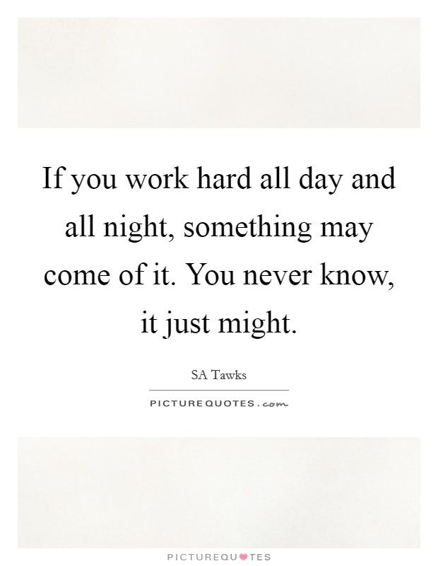 If you work hard all day and all night, something may come of it. You never know, it just might Picture Quote #1