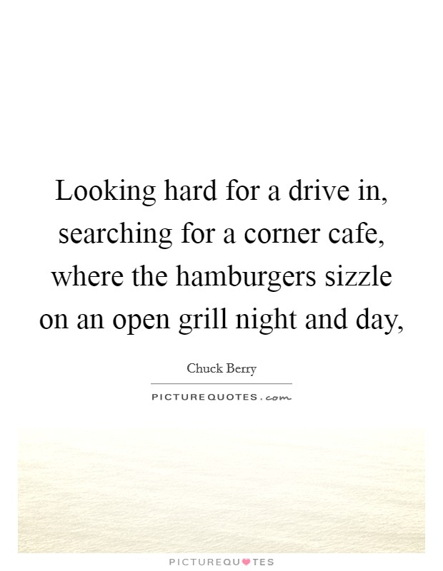 Looking hard for a drive in, searching for a corner cafe, where the hamburgers sizzle on an open grill night and day, Picture Quote #1