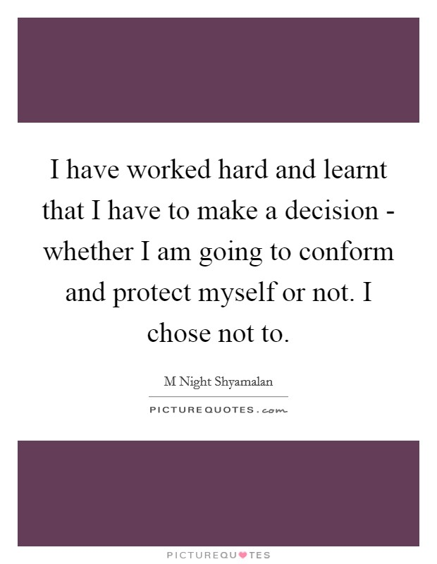 I have worked hard and learnt that I have to make a decision - whether I am going to conform and protect myself or not. I chose not to. Picture Quote #1