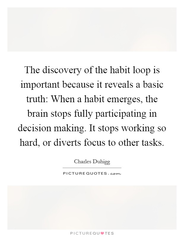 The discovery of the habit loop is important because it reveals a basic truth: When a habit emerges, the brain stops fully participating in decision making. It stops working so hard, or diverts focus to other tasks Picture Quote #1