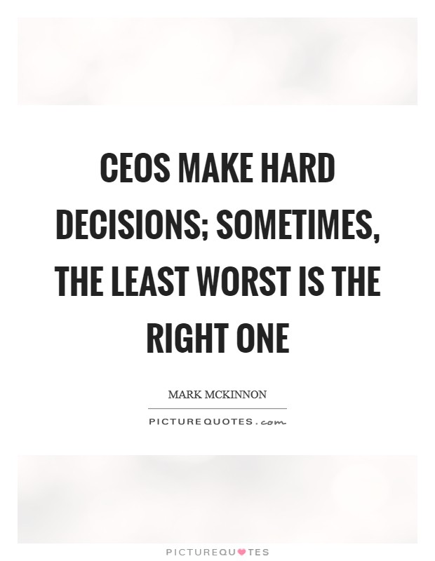 CEOs make hard decisions; sometimes, the least worst is the right one Picture Quote #1