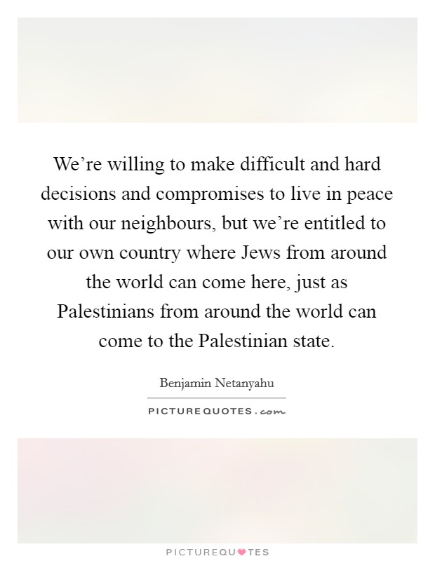 We're willing to make difficult and hard decisions and compromises to live in peace with our neighbours, but we're entitled to our own country where Jews from around the world can come here, just as Palestinians from around the world can come to the Palestinian state Picture Quote #1