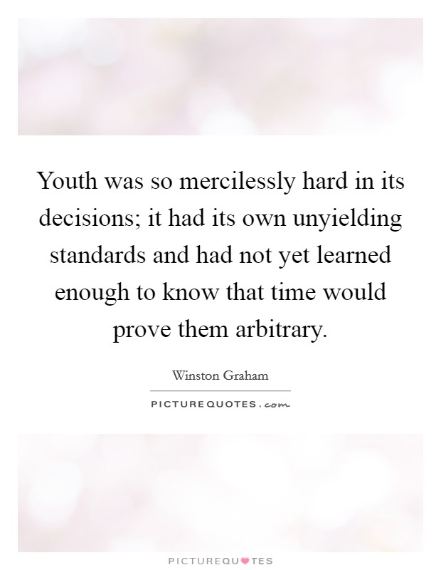 Youth was so mercilessly hard in its decisions; it had its own unyielding standards and had not yet learned enough to know that time would prove them arbitrary Picture Quote #1
