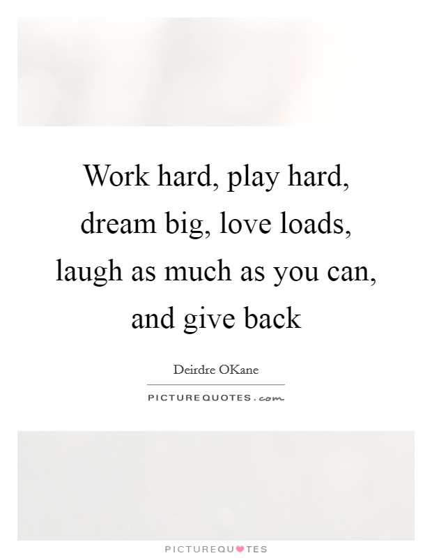 Work hard, play hard, dream big, love loads, laugh as much as you can, and give back Picture Quote #1