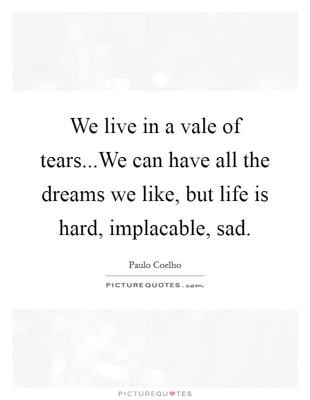 We live in a vale of tears...We can have all the dreams we like, but life is hard, implacable, sad Picture Quote #1