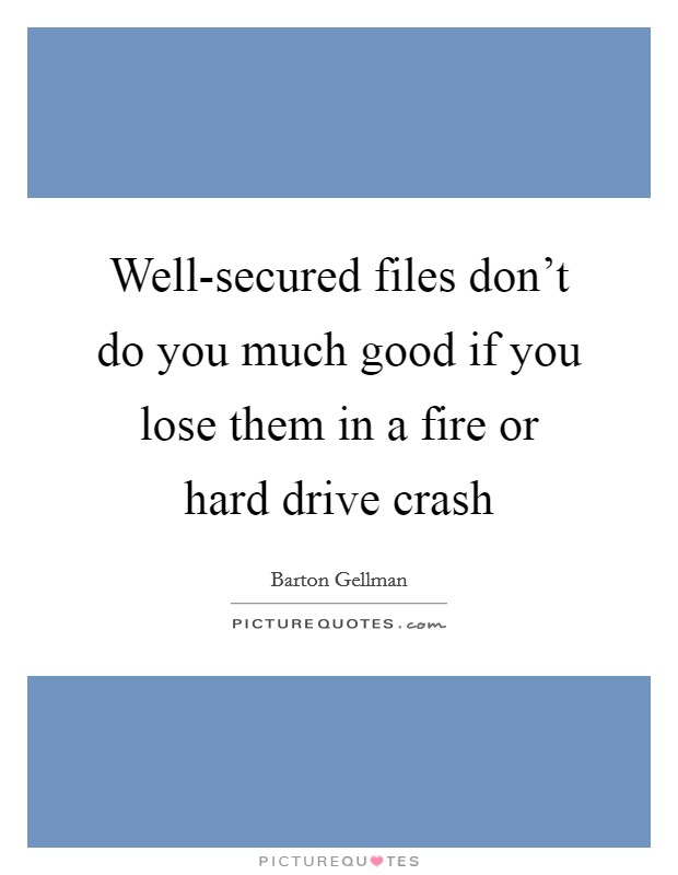 Well-secured files don't do you much good if you lose them in a fire or hard drive crash Picture Quote #1