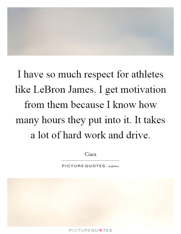 I have so much respect for athletes like LeBron James. I get motivation from them because I know how many hours they put into it. It takes a lot of hard work and drive Picture Quote #1