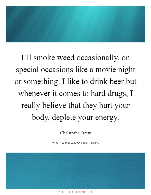 I'll smoke weed occasionally, on special occasions like a movie night or something. I like to drink beer but whenever it comes to hard drugs, I really believe that they hurt your body, deplete your energy Picture Quote #1