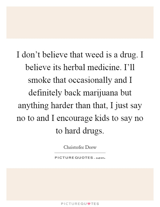 I don't believe that weed is a drug. I believe its herbal medicine. I'll smoke that occasionally and I definitely back marijuana but anything harder than that, I just say no to and I encourage kids to say no to hard drugs Picture Quote #1