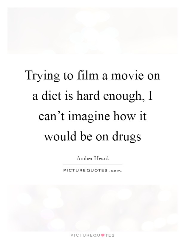Trying to film a movie on a diet is hard enough, I can't imagine how it would be on drugs Picture Quote #1
