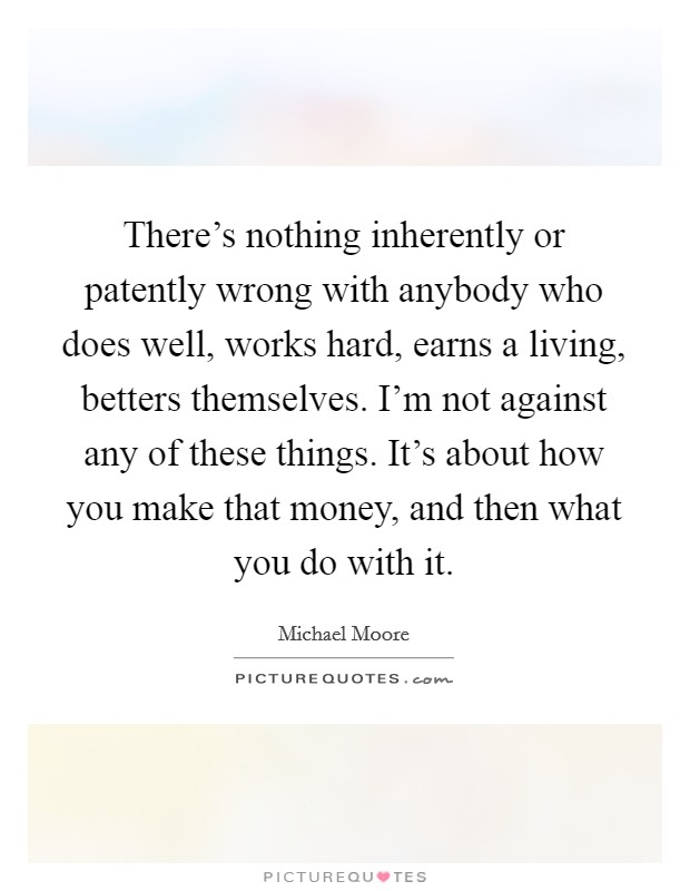 There's nothing inherently or patently wrong with anybody who does well, works hard, earns a living, betters themselves. I'm not against any of these things. It's about how you make that money, and then what you do with it Picture Quote #1