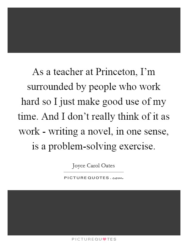 As a teacher at Princeton, I'm surrounded by people who work hard so I just make good use of my time. And I don't really think of it as work - writing a novel, in one sense, is a problem-solving exercise Picture Quote #1