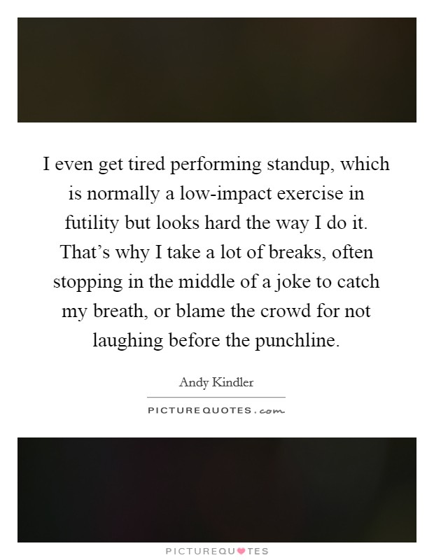 I even get tired performing standup, which is normally a low-impact exercise in futility but looks hard the way I do it. That's why I take a lot of breaks, often stopping in the middle of a joke to catch my breath, or blame the crowd for not laughing before the punchline. Picture Quote #1