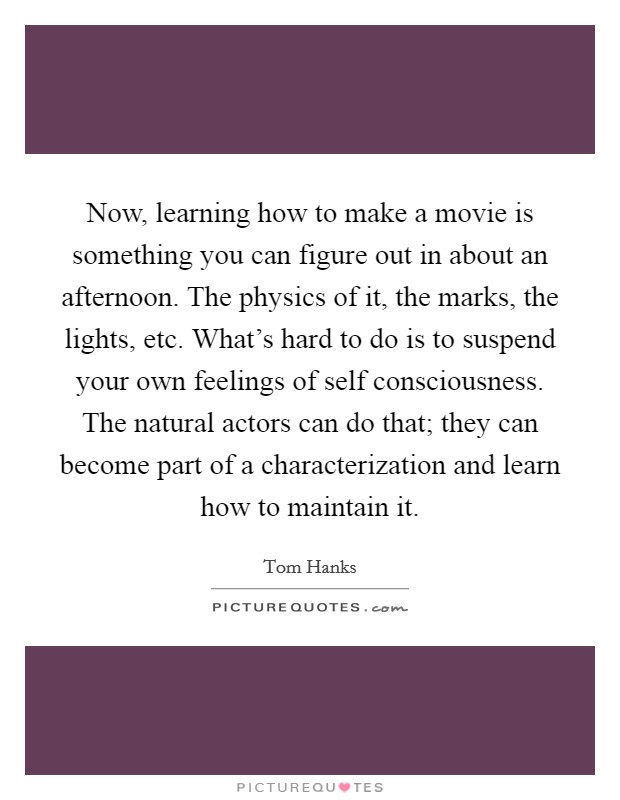 Now, learning how to make a movie is something you can figure out in about an afternoon. The physics of it, the marks, the lights, etc. What's hard to do is to suspend your own feelings of self consciousness. The natural actors can do that; they can become part of a characterization and learn how to maintain it Picture Quote #1