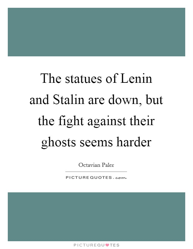 The statues of Lenin and Stalin are down, but the fight against their ghosts seems harder Picture Quote #1
