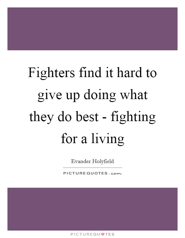 Fighters find it hard to give up doing what they do best - fighting for a living Picture Quote #1