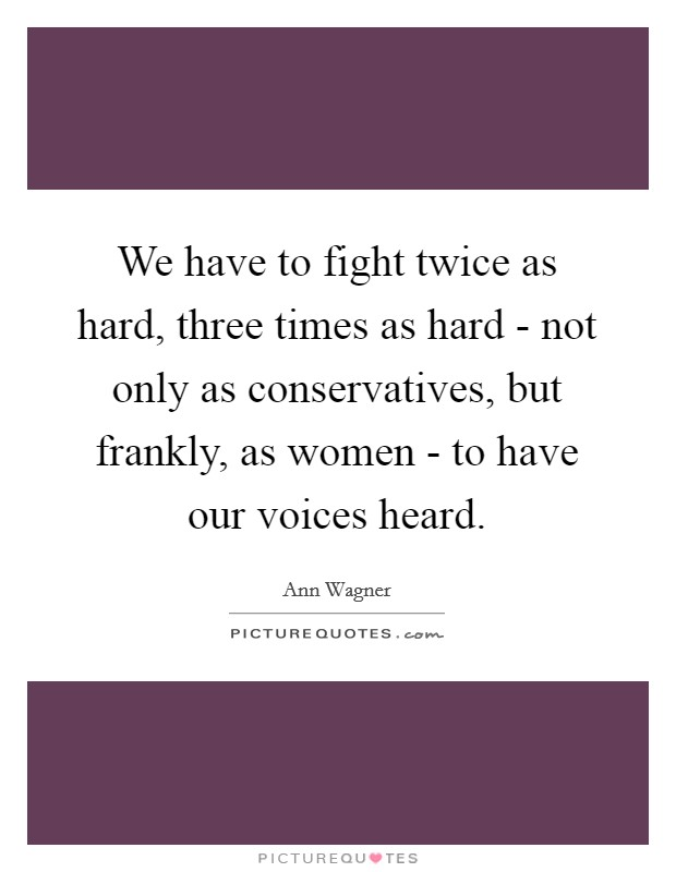 We have to fight twice as hard, three times as hard - not only as conservatives, but frankly, as women - to have our voices heard Picture Quote #1