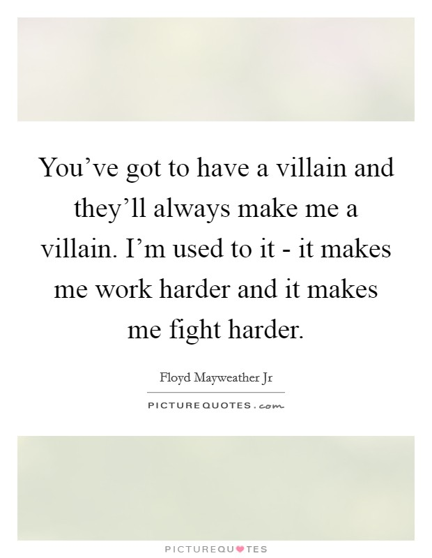 You've got to have a villain and they'll always make me a villain. I'm used to it - it makes me work harder and it makes me fight harder Picture Quote #1
