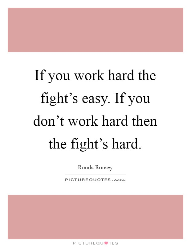 If you work hard the fight's easy. If you don't work hard then the fight's hard Picture Quote #1